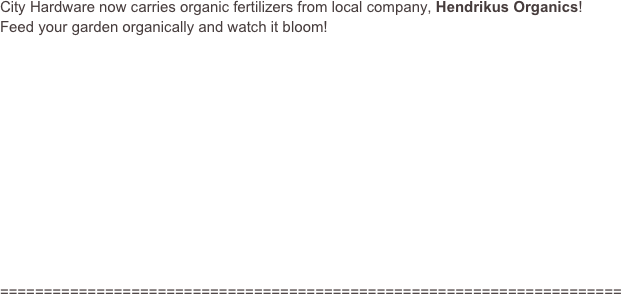 City Hardware now carries organic fertilizers from local company, Hendrikus Organics!  Feed your garden organically and watch it bloom!